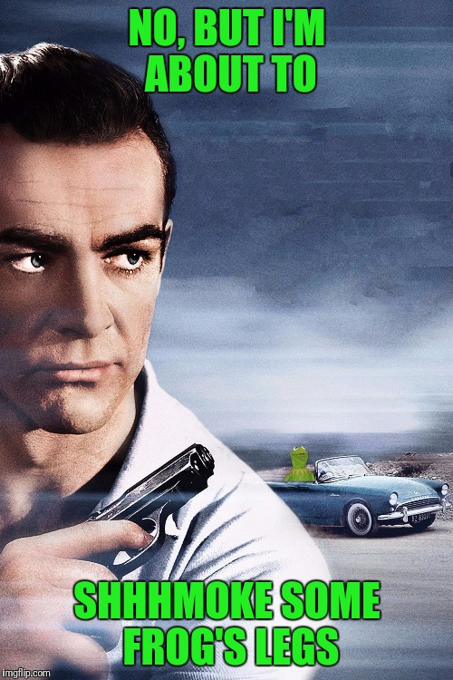 Connery vs Kermit | NO, BUT I'M ABOUT TO SHHHMOKE SOME FROG'S LEGS | image tagged in connery vs kermit | made w/ Imgflip meme maker