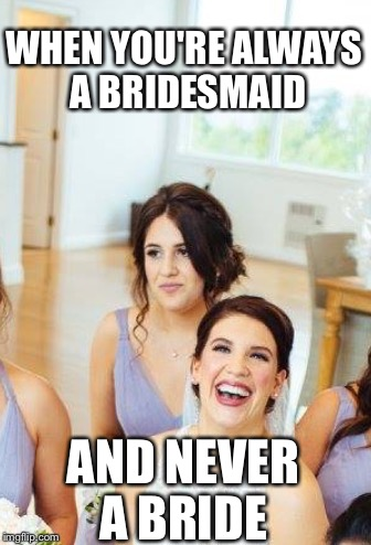 WHEN YOU'RE ALWAYS A BRIDESMAID AND NEVER A BRIDE | image tagged in angry bride,bitch,bitch please,wedding,love,forever alone | made w/ Imgflip meme maker
