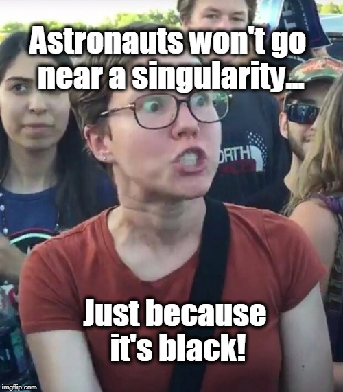 super_triggered | Astronauts won't go near a singularity... Just because it's black! | image tagged in super_triggered,racism,liberals,liberal logic,black hole | made w/ Imgflip meme maker