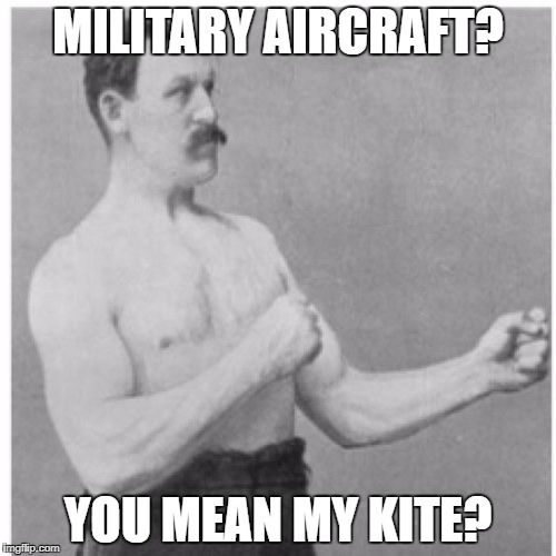 Overly Manly Man Meme | MILITARY AIRCRAFT? YOU MEAN MY KITE? | image tagged in memes,overly manly man | made w/ Imgflip meme maker