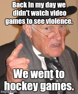 Back In My Day Meme | Back in my day we didn't watch video games to see violence. We went to hockey games. | image tagged in memes,back in my day | made w/ Imgflip meme maker