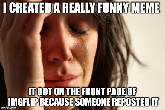 First World Problems | I CREATED A REALLY FUNNY MEME IT GOT ON THE FRONT PAGE OF IMGFLIP BECAUSE SOMEONE REPOSTED IT | image tagged in memes,first world problems | made w/ Imgflip meme maker