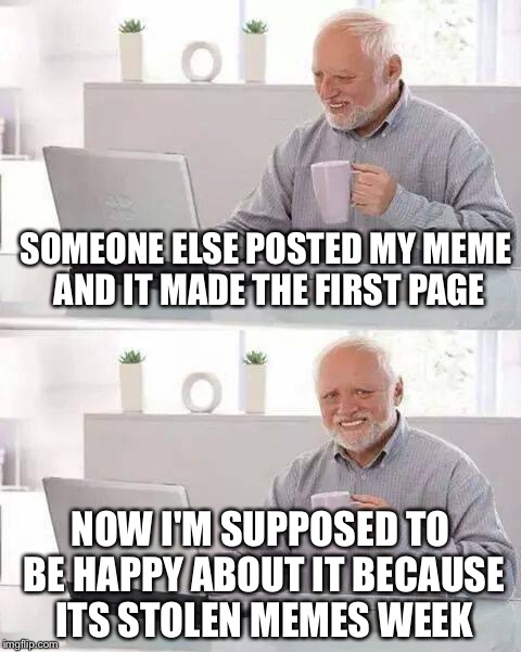 Hide the Pain Harold Meme | SOMEONE ELSE POSTED MY MEME AND IT MADE THE FIRST PAGE NOW I'M SUPPOSED TO BE HAPPY ABOUT IT BECAUSE ITS STOLEN MEMES WEEK | image tagged in memes,hide the pain harold | made w/ Imgflip meme maker