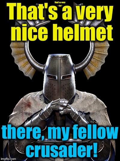 That's a very nice helmet there, my fellow crusader! | made w/ Imgflip meme maker