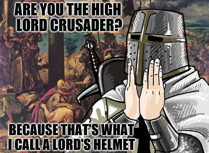ARE YOU THE HIGH LORD CRUSADER? BECAUSE THAT'S WHAT I CALL A LORD'S HELMET | made w/ Imgflip meme maker