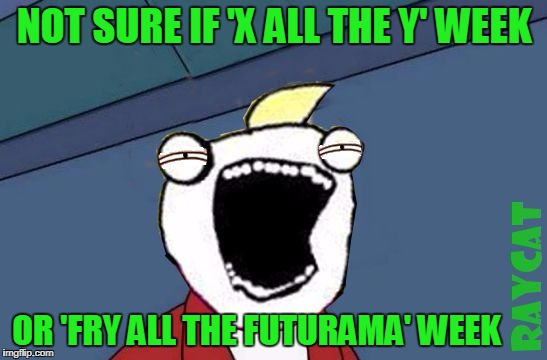 Not Sure if X or Y | NOT SURE IF 'X ALL THE Y' WEEK OR 'FRY ALL THE FUTURAMA' WEEK | image tagged in not sure if x or y,memes,x all the y | made w/ Imgflip meme maker