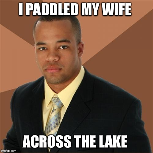 Successful Black Man Meme | I PADDLED MY WIFE ACROSS THE LAKE | image tagged in memes,successful black man | made w/ Imgflip meme maker