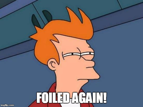 Futurama Fry Meme | FOILED AGAIN! | image tagged in memes,futurama fry | made w/ Imgflip meme maker