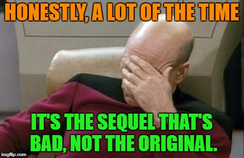 Captain Picard Facepalm Meme | HONESTLY, A LOT OF THE TIME IT'S THE SEQUEL THAT'S BAD, NOT THE ORIGINAL. | image tagged in memes,captain picard facepalm | made w/ Imgflip meme maker