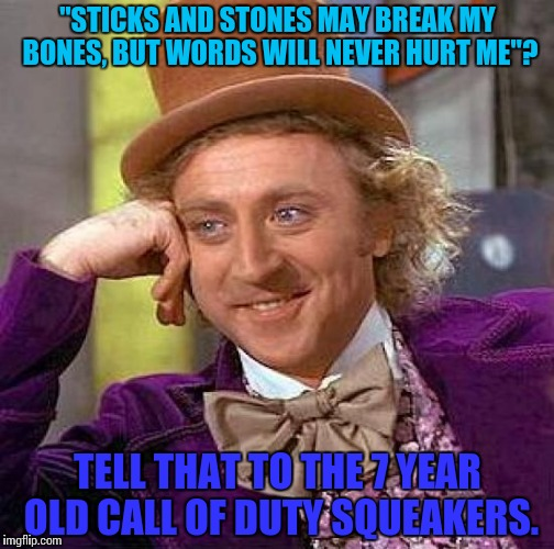 "Argument pointless! Hate engaged!! | ""STICKS AND STONES MAY BREAK MY BONES, BUT WORDS WILL NEVER HURT ME""? TELL THAT TO THE 7 YEAR OLD CALL OF DUTY SQUEAKERS. 