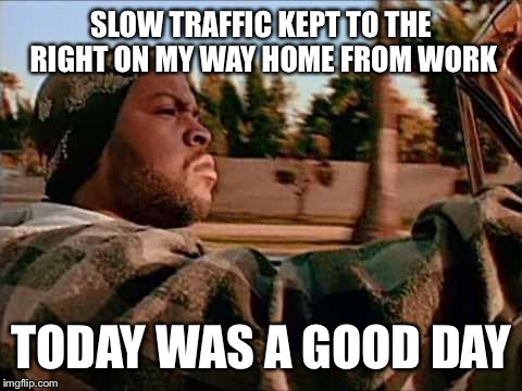 Today Was A Good Day Meme | SLOW TRAFFIC KEPT TO THE RIGHT ON MY WAY HOME FROM WORK TODAY WAS A GOOD DAY | image tagged in memes,today was a good day | made w/ Imgflip meme maker