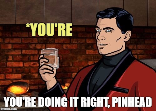 *YOU'RE YOU'RE DOING IT RIGHT, PINHEAD | made w/ Imgflip meme maker