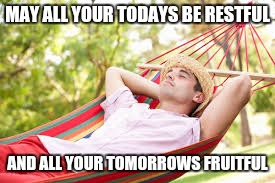 MAY ALL YOUR TODAYS BE RESTFUL AND ALL YOUR TOMORROWS FRUITFUL | made w/ Imgflip meme maker