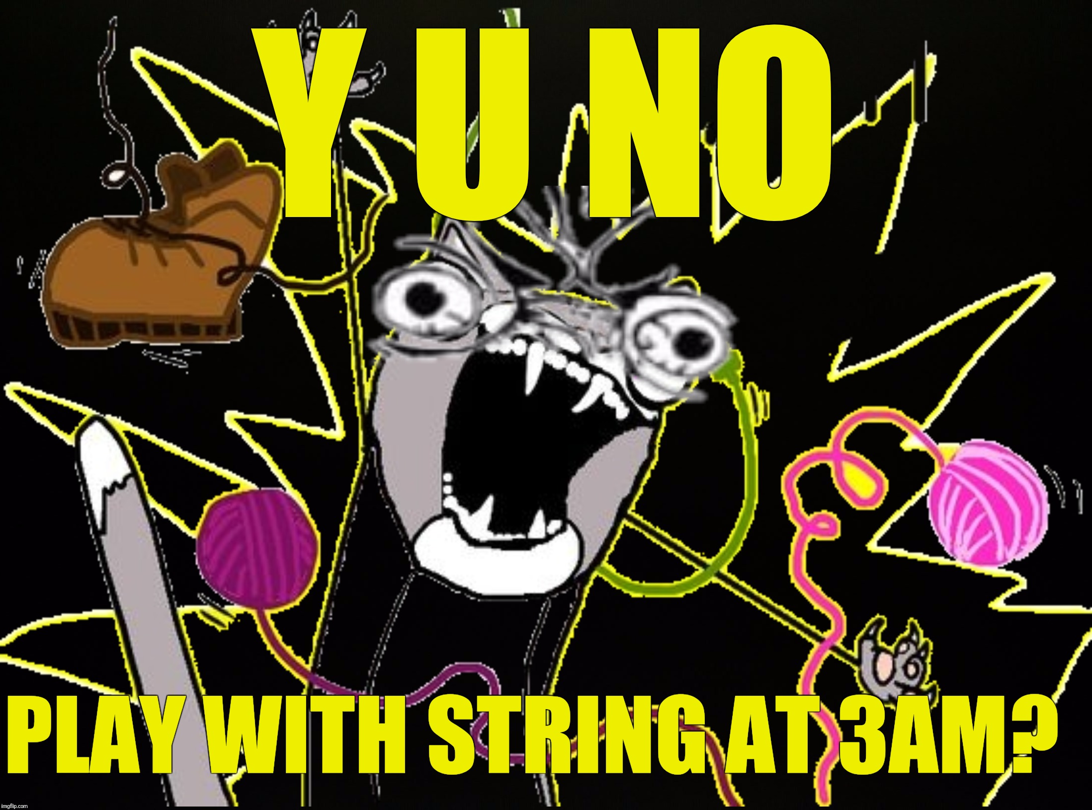 Y U NO PLAY WITH STRING AT 3AM? | made w/ Imgflip meme maker