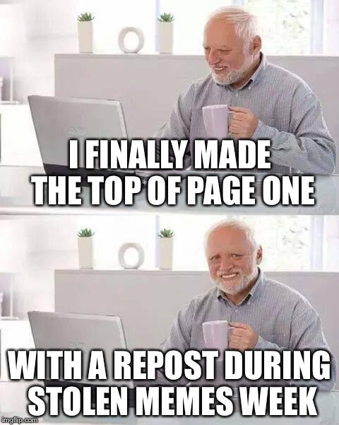 Hide the Pain Harold Meme | I FINALLY MADE THE TOP OF PAGE ONE WITH A REPOST DURING STOLEN MEMES WEEK | image tagged in memes,hide the pain harold | made w/ Imgflip meme maker
