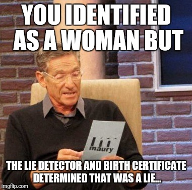 Maury Lie Detector Meme | YOU IDENTIFIED AS A WOMAN BUT THE LIE DETECTOR AND BIRTH CERTIFICATE DETERMINED THAT WAS A LIE... | image tagged in memes,maury lie detector | made w/ Imgflip meme maker
