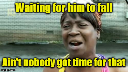 Aint Nobody Got Time For That Meme | Waiting for him to fall Ain't nobody got time for that | image tagged in memes,aint nobody got time for that | made w/ Imgflip meme maker