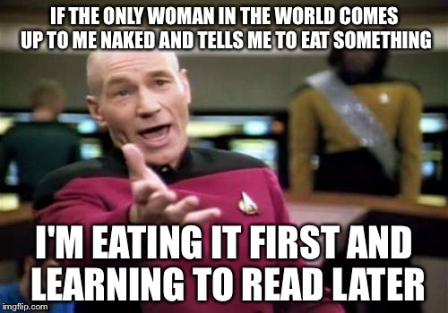 Picard Wtf Meme | IF THE ONLY WOMAN IN THE WORLD COMES UP TO ME NAKED AND TELLS ME TO EAT SOMETHING I'M EATING IT FIRST AND LEARNING TO READ LATER | image tagged in memes,picard wtf | made w/ Imgflip meme maker