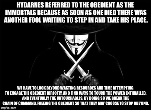 V For Vendetta Meme | HYDARNES REFERRED TO THE OBEDIENT AS THE IMMORTALS BECAUSE AS SOON AS ONE DIED THERE WAS ANOTHER FOOL WAITING TO STEP IN AND TAKE HIS PLACE. | image tagged in memes,v for vendetta | made w/ Imgflip meme maker