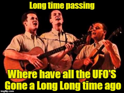 Long time passing Where have all the UFO'S Gone a Long Long time ago | made w/ Imgflip meme maker