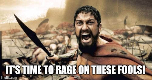 Sparta Leonidas Meme | IT'S TIME TO RAGE ON THESE FOOLS! | image tagged in memes,sparta leonidas | made w/ Imgflip meme maker