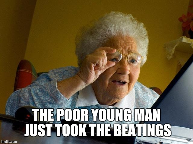 Grandma Finds The Internet Meme | THE POOR YOUNG MAN JUST TOOK THE BEATINGS | image tagged in memes,grandma finds the internet | made w/ Imgflip meme maker