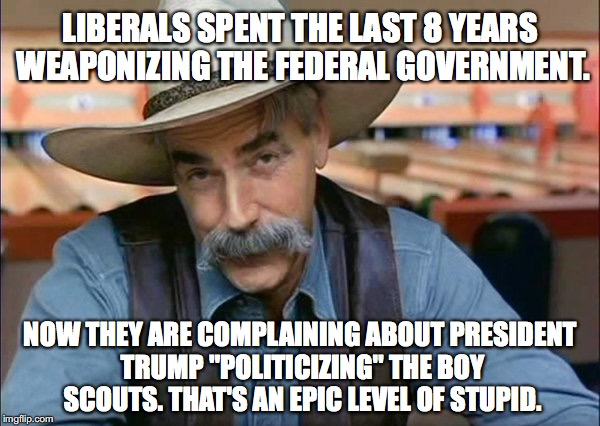 "Liberals can't be Boy Scouts anyway. They don't know how to not lie. | LIBERALS SPENT THE LAST 8 YEARS WEAPONIZING THE FEDERAL GOVERNMENT. NOW THEY ARE COMPLAINING ABOUT PRESIDENT TRUMP ""POLITICIZING"" THE BOY SC 