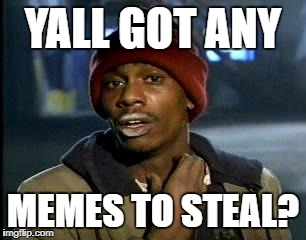 Y'all Got Any More Of That Meme | YALL GOT ANY MEMES TO STEAL? | image tagged in memes,yall got any more of | made w/ Imgflip meme maker
