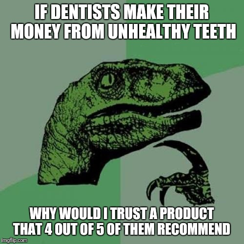 Philosoraptor Meme | IF DENTISTS MAKE THEIR MONEY FROM UNHEALTHY TEETH WHY WOULD I TRUST A PRODUCT THAT 4 OUT OF 5 OF THEM RECOMMEND | image tagged in memes,philosoraptor,funny | made w/ Imgflip meme maker