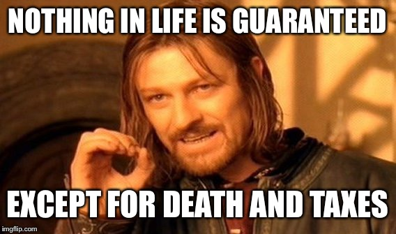 One Does Not Simply Meme | NOTHING IN LIFE IS GUARANTEED EXCEPT FOR DEATH AND TAXES | image tagged in memes,one does not simply | made w/ Imgflip meme maker