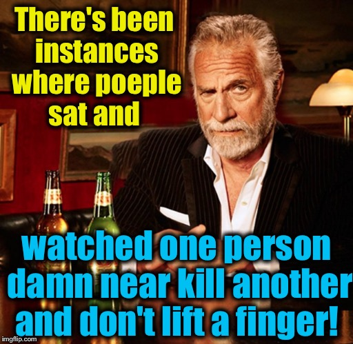 There's been instances where poeple sat and watched one person damn near kill another and don't lift a finger! | made w/ Imgflip meme maker