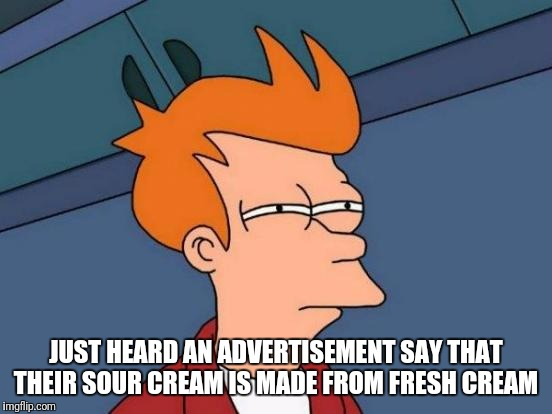 You Can't Have Both | JUST HEARD AN ADVERTISEMENT SAY THAT THEIR SOUR CREAM IS MADE FROM FRESH CREAM | image tagged in memes,futurama fry,funny | made w/ Imgflip meme maker