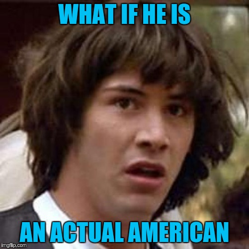 Conspiracy Keanu Meme | WHAT IF HE IS AN ACTUAL AMERICAN | image tagged in memes,conspiracy keanu | made w/ Imgflip meme maker
