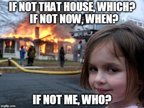 Disaster Girl Meme | IF NOT THAT HOUSE, WHICH?  IF NOT NOW, WHEN? IF NOT ME, WHO? | image tagged in memes,disaster girl | made w/ Imgflip meme maker