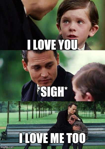 Finding Neverland Meme | I LOVE YOU *SIGH* I LOVE ME TOO | image tagged in memes,finding neverland | made w/ Imgflip meme maker