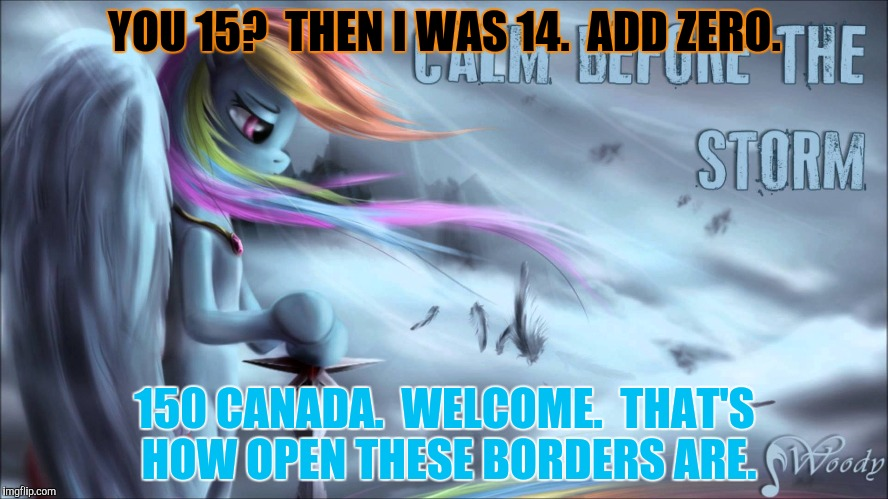YOU 15?  THEN I WAS 14.  ADD ZERO. 150 CANADA.  WELCOME.  THAT'S HOW OPEN THESE BORDERS ARE. | made w/ Imgflip meme maker