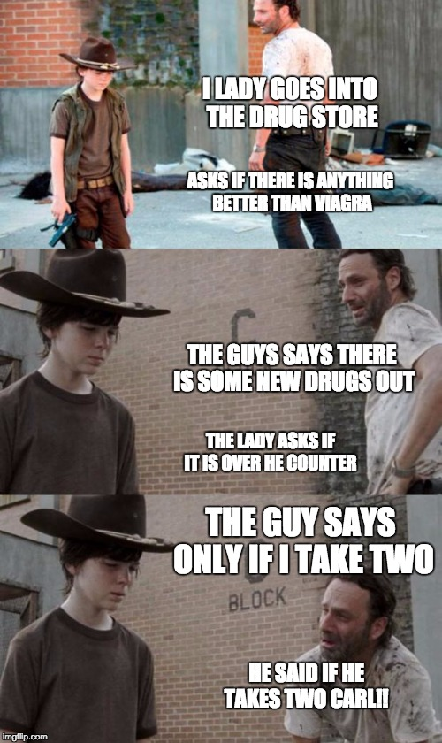 Rick and Carl 3 Meme | I LADY GOES INTO THE DRUG STORE ASKS IF THERE IS ANYTHING BETTER THAN VIAGRA THE GUYS SAYS THERE IS SOME NEW DRUGS OUT THE LADY ASKS IF IT I | image tagged in memes,rick and carl 3 | made w/ Imgflip meme maker