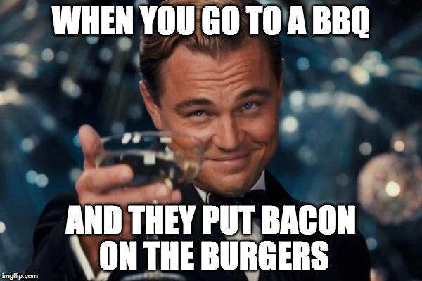 Bacon up the burgers!!! | WHEN YOU GO TO A BBQ AND THEY PUT BACON ON THE BURGERS | image tagged in memes,leonardo dicaprio cheers,iwanttobebacon,iwanttobebaconcom,bbq | made w/ Imgflip meme maker
