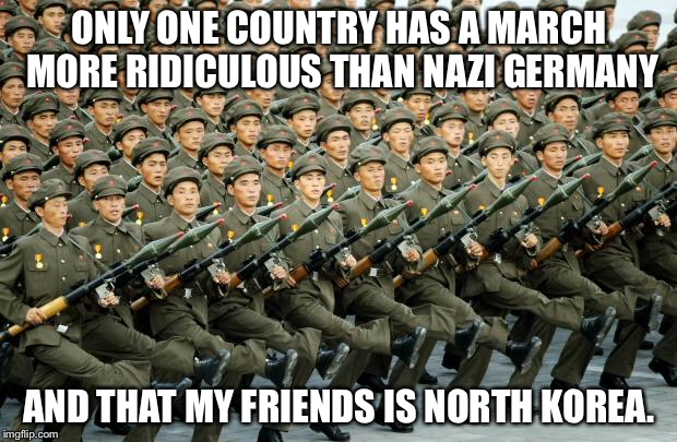 North Korean Military March | ONLY ONE COUNTRY HAS A MARCH MORE RIDICULOUS THAN NAZI GERMANY AND THAT MY FRIENDS IS NORTH KOREA. | image tagged in north korean military march | made w/ Imgflip meme maker