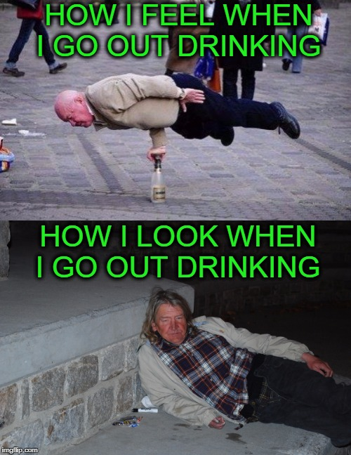 drink like i'm 20 look like i'm 60  | HOW I FEEL WHEN I GO OUT DRINKING HOW I LOOK WHEN I GO OUT DRINKING | image tagged in old man,drunk,memes,funny,back in my day | made w/ Imgflip meme maker