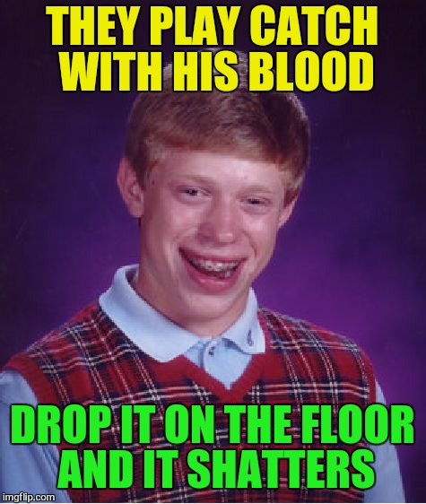 Bad Luck Brian Meme | THEY PLAY CATCH WITH HIS BLOOD DROP IT ON THE FLOOR AND IT SHATTERS | image tagged in memes,bad luck brian | made w/ Imgflip meme maker