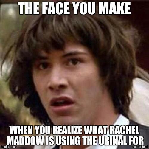 THE FACE YOU MAKE WHEN YOU REALIZE WHAT RACHEL MADDOW IS USING THE URINAL FOR | made w/ Imgflip meme maker