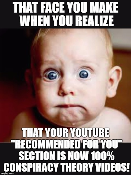 "That face you make when again | THAT FACE YOU MAKE WHEN YOU REALIZE THAT YOUR YOUTUBE ""RECOMMENDED FOR YOU"" SECTION IS NOW 100% CONSPIRACY THEORY VIDEOS! 