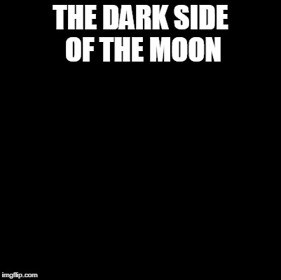 Blank | THE DARK SIDE OF THE MOON | image tagged in blank | made w/ Imgflip meme maker