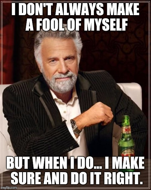 The Most Interesting Man In The World Meme | I DON'T ALWAYS MAKE A FOOL OF MYSELF BUT WHEN I DO... I MAKE SURE AND DO IT RIGHT. | image tagged in memes,the most interesting man in the world | made w/ Imgflip meme maker