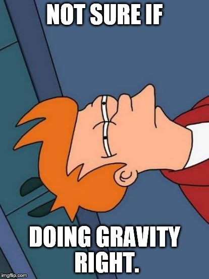Artificial gravity, amirite? | NOT SURE IF DOING GRAVITY RIGHT. | image tagged in memes,futurama fry,gravity,you're doing it wrong | made w/ Imgflip meme maker