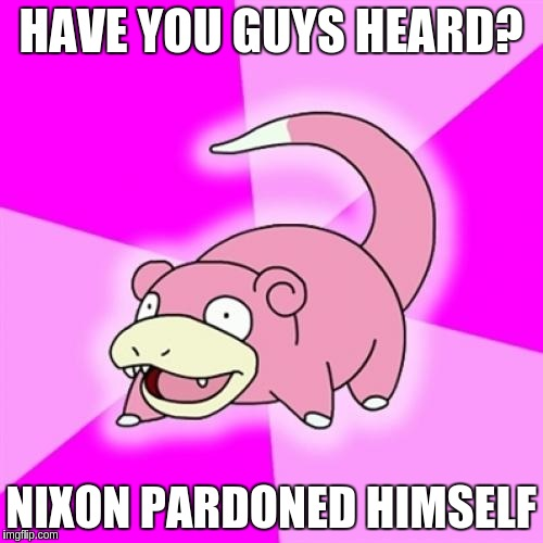 HAVE YOU GUYS HEARD? NIXON PARDONED HIMSELF | made w/ Imgflip meme maker