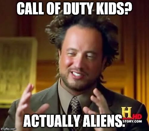 Ancient Aliens Meme | CALL OF DUTY KIDS? ACTUALLY ALIENS. | image tagged in memes,ancient aliens | made w/ Imgflip meme maker
