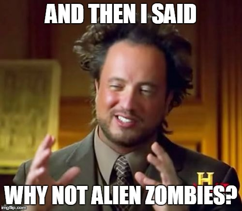 If this guy made a zombie-related movie... | AND THEN I SAID WHY NOT ALIEN ZOMBIES? | image tagged in memes,ancient aliens,zombies | made w/ Imgflip meme maker