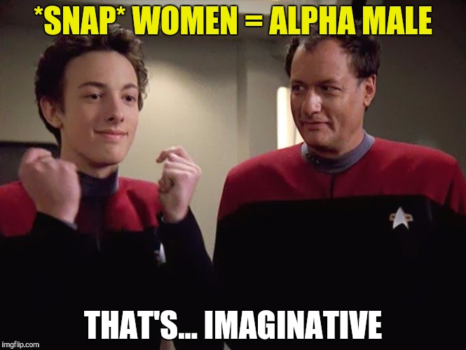 *SNAP* WOMEN = ALPHA MALE THAT'S... IMAGINATIVE | made w/ Imgflip meme maker